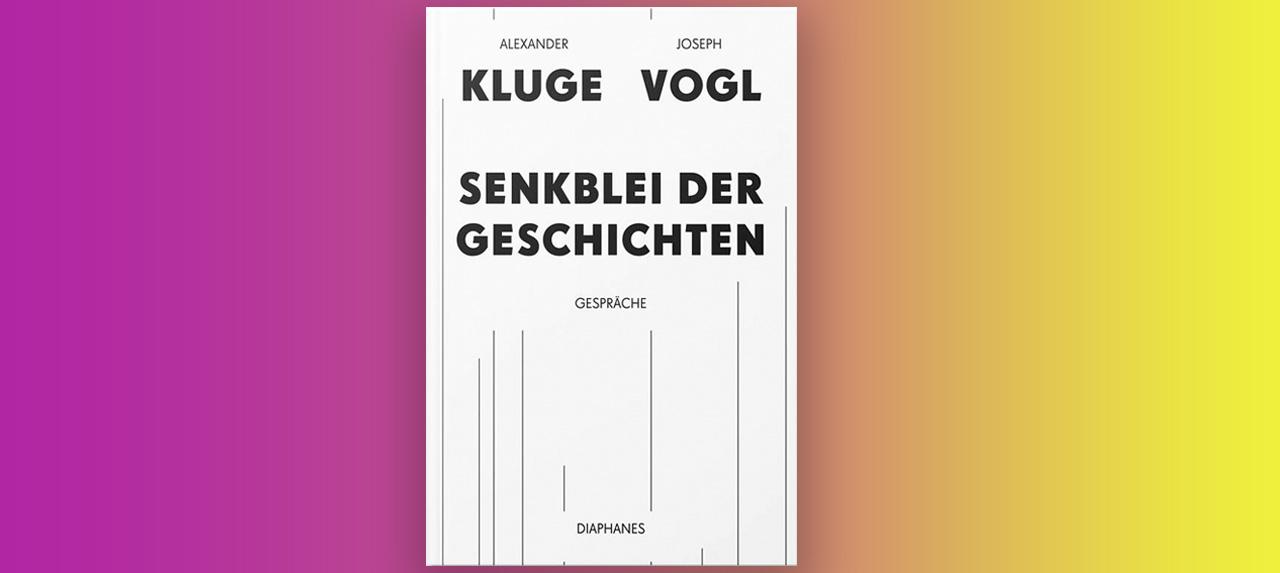 Alexander Kluge/Joseph Vogl: Senkblei der Geschichten. Gespräche.
